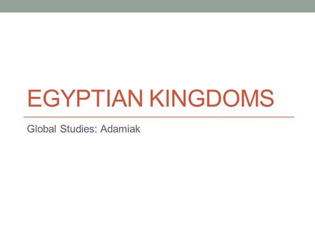 EGYPTIAN KINGDOMS Global Studies: Adamiak. Egyptian Kingdoms In 3200 B.C. Menes, king of upper Egypt, united the kingdoms of Egypt to form a dynasty.