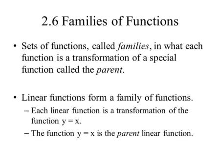 2.6 Families of Functions Sets of functions, called families, in what each function is a transformation of a special function called the parent. Linear.