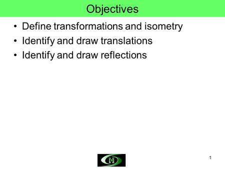 1 Objectives Define transformations and isometry Identify and draw translations Identify and draw reflections.