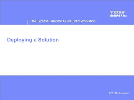 IBM Express Runtime Quick Start Workshop © 2007 IBM Corporation Deploying a Solution.