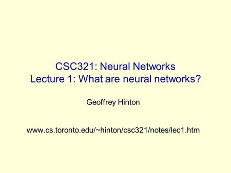 CSC321: Neural Networks Lecture 1: What are neural networks? Geoffrey Hinton www.cs.toronto.edu/~hinton/csc321/notes/lec1.htm.