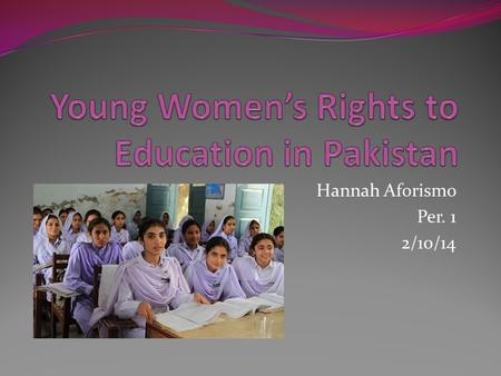 Hannah Aforismo Per. 1 2/10/14. Social Injustice Towards Girls' Education For many years Taliban militants in Pakistan have targeted young women and their.