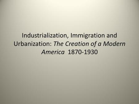 Industrialization, Immigration and Urbanization: The Creation of a Modern America 1870-1930.