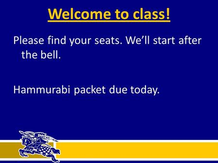 Welcome to class! Please find your seats. We'll start after the bell. Hammurabi packet due today.