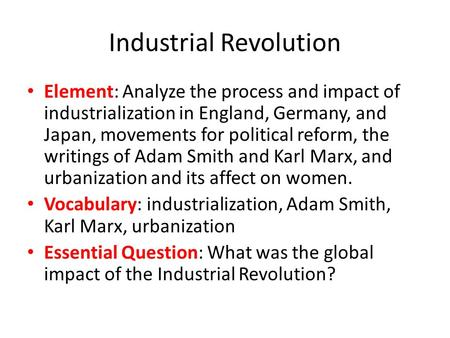 Industrial Revolution Element: Analyze the process and impact of industrialization in England, Germany, and Japan, movements for political reform, the.