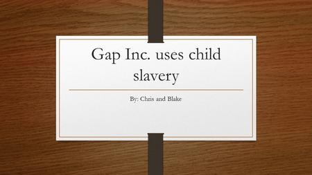 Gap Inc. uses child slavery By: Chris and Blake. The working conditions They have to work over 100 hours a week Employers could set wages as low as they.