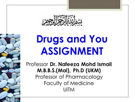 Professor Dr. Nafeeza Mohd Ismail M.B.B.S.(Mal), Ph.D (UKM) Professor of Pharmacology Faculty of Medicine UiTM Drugs and You ASSIGNMENT.