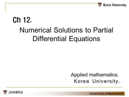 Department of Mathematics Numerical Solutions to Partial Differential Equations Ch 12. Applied mathematics. Korea University.
