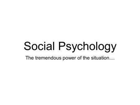 Social Psychology The tremendous power of the situation....