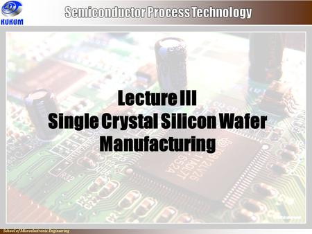 Io School of Microelectronic Engineering Lecture III Single Crystal Silicon Wafer Manufacturing.