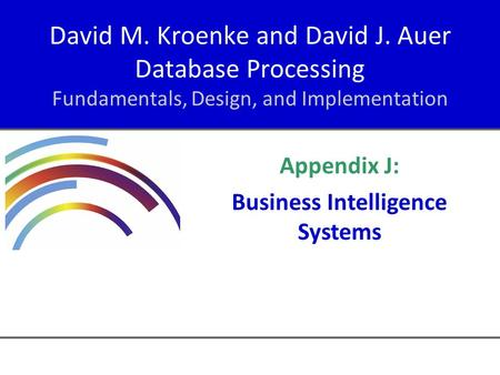 David M. Kroenke and David J. Auer Database Processing Fundamentals, Design, and Implementation Appendix J: Business Intelligence Systems.