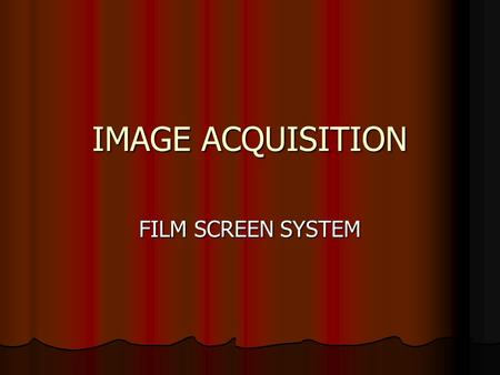 IMAGE ACQUISITION FILM SCREEN SYSTEM. PROCESSING THE LATENT IMAGE AUTOMATIC AUTOMATIC DARKROOM PROCESSOR DARKROOM PROCESSOR DAYLIGHT PROCESSOR DAYLIGHT.