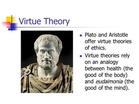 Virtue Theory Plato and Aristotle offer virtue theories of ethics.