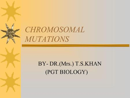 CHROMOSOMAL MUTATIONS BY- DR.(Mrs.) T.S.KHAN (PGT BIOLOGY)