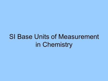 SI Base Units of Measurement in Chemistry. SI Units for Mass and Volume Mass: the amount of matter that an object contains –Base Unit: gram –Most Common.