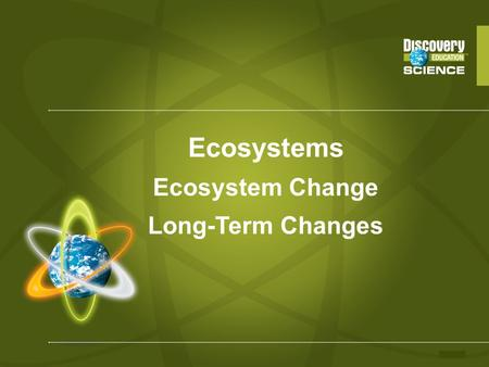 Ecosystems Ecosystem Change Long-Term Changes. Long-Term Changes – The Big Ideas Ecosystems do not stay the same forever; they change over time. Changes.