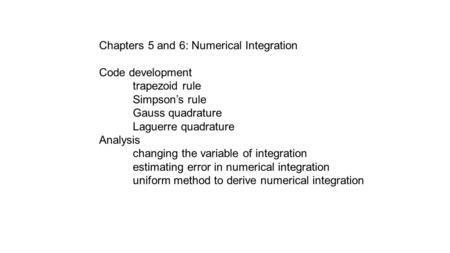 Chapters 5 and 6: Numerical Integration Code development trapezoid rule Simpson's rule Gauss quadrature Laguerre quadrature Analysis changing the variable.