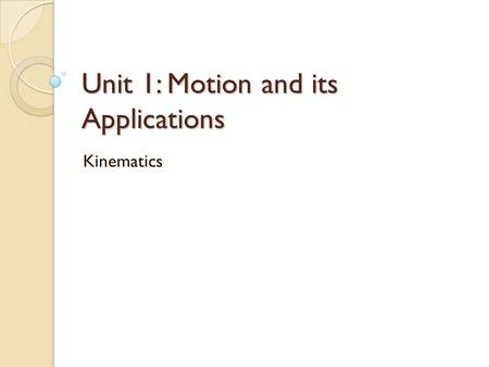 Unit 1: Motion and its Applications Kinematics. the language of motion mechanics  the study of objects in motion dynamics  the study of why things move.