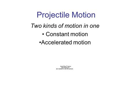 Projectile Motion Two kinds of motion in one Constant motion Accelerated motion.