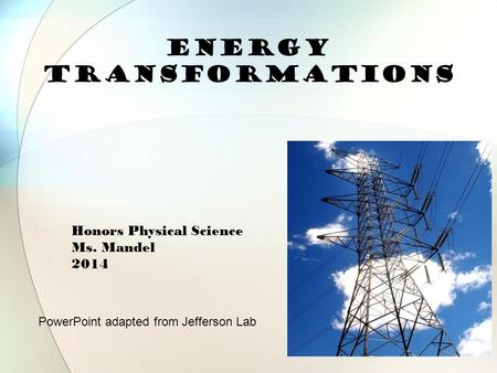 ENERGY Transformations PowerPoint adapted from Jefferson Lab Honors Physical Science Ms. Mandel 2014.
