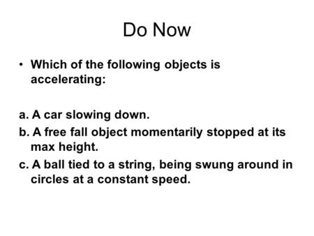 Do Now Which of the following objects is accelerating: a. A car slowing down. b. A free fall object momentarily stopped at its max height. c. A ball tied.