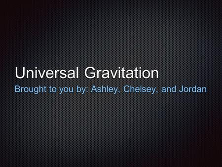Universal Gravitation Brought to you by: Ashley, Chelsey, and Jordan.