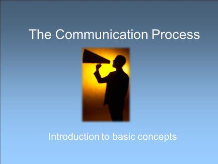 The Communication Process Introduction to basic concepts.