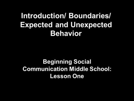 Introduction/ Boundaries/ Expected and Unexpected Behavior Beginning Social Communication Middle School: Lesson One.