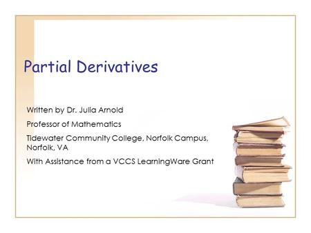 Partial Derivatives Written by Dr. Julia Arnold Professor of Mathematics Tidewater Community College, Norfolk Campus, Norfolk, VA With Assistance from.