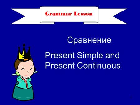 Grammar Lesson 1 Сравнение Present Simple and Present Continuous.