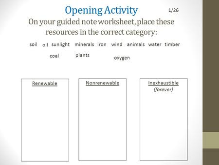 Opening Activity On your guided note worksheet, place these resources in the correct category: Renewable NonrenewableInexhaustible (forever) coal oil sunlightironwindanimalstimberwatersoil.