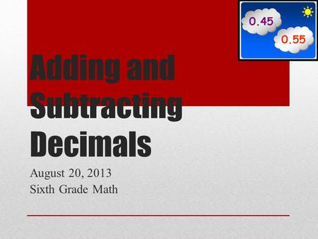Adding and Subtracting Decimals August 20, 2013 Sixth Grade Math.