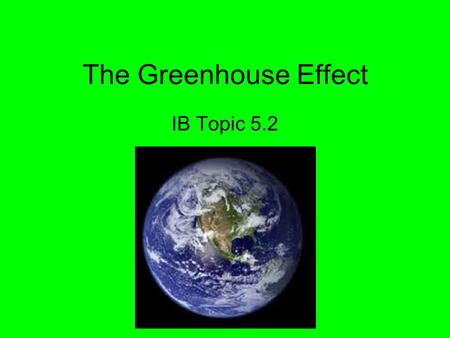 The Greenhouse Effect IB Topic 5.2. The greenhouse effect is natural … It's just intensifying due to human activity and pollution Causing the overall.