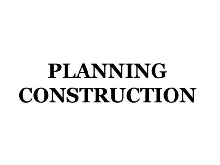 PLANNING CONSTRUCTION. Initiating Construction private sector – residential, industrial, commercial public sector – public works.
