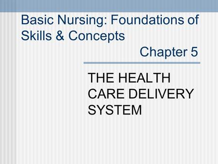 Basic Nursing: Foundations of Skills & Concepts Chapter 5 THE HEALTH CARE DELIVERY SYSTEM.