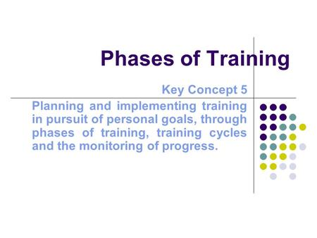 Phases of Training Key Concept 5 Planning and implementing training in pursuit of personal goals, through phases of training, training cycles and the monitoring.