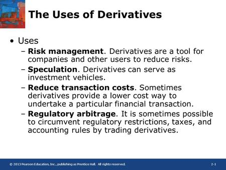 © 2013 Pearson Education, Inc., publishing as Prentice Hall. All rights reserved.2-1 The Uses of Derivatives Uses –Risk management. Derivatives are a tool.