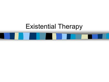 Existential Therapy. Have capacity for self-awareness Have freedom, responsibility, and choice Strive for identity Establish meaningful relationships.