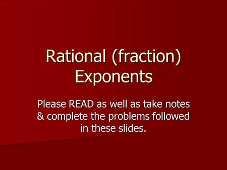 Rational (fraction) Exponents Please READ as well as take notes & complete the problems followed in these slides.