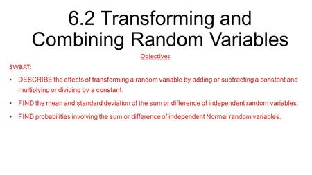 6.2 Transforming and Combining Random Variables Objectives SWBAT: DESCRIBE the effects of transforming a random variable by adding or subtracting a constant.