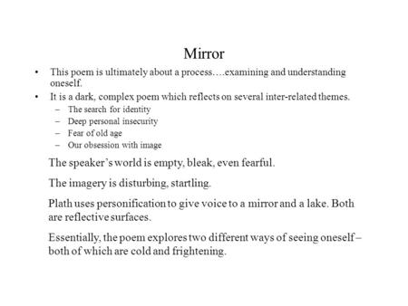 Mirror This poem is ultimately about a process….examining and understanding oneself. It is a dark, complex poem which reflects on several inter-related.