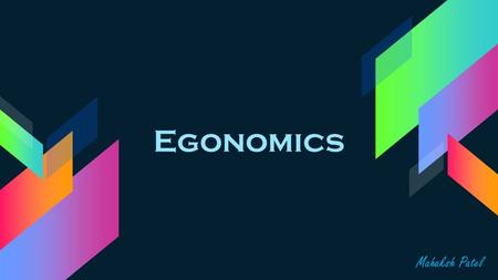 Egonomics Mahaksh Patel. What is Ergonomics? ›Ergonomics is the study of people's efficiency in their working environment ›This presentation will be about.