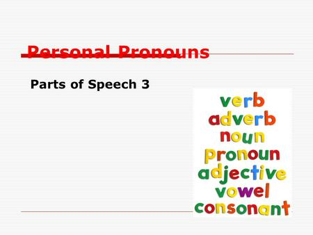 Personal Pronouns Parts of Speech 3. What Are Pronouns? Pronouns take the place of nouns. Tim went to Tim's house to do Tim's chores. Tim went to his.