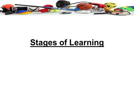 Stages of Learning. Cognitive Stage Learner still trying to understand the demands of the task. Put together a mental model of what is Required. Pre-practice.
