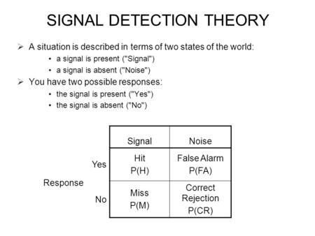 SIGNAL DETECTION THEORY  A situation is described in terms of two states of the world: a signal is present (Signal) a signal is absent (Noise)  You.