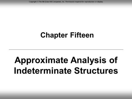 Copyright © The McGraw-Hill Companies, Inc. Permission required for reproduction or display. Chapter Fifteen Approximate Analysis of Indeterminate Structures.
