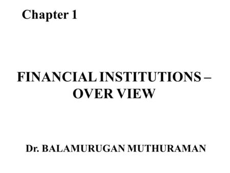 FINANCIAL INSTITUTIONS – OVER VIEW Chapter 1 Dr. BALAMURUGAN MUTHURAMAN.