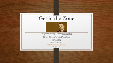 Get in the Zone Assigned Learning Theorist: Lev Vygotsky Theory: Theory of Social Development (1896-1934) By: Maricela Gonzalez EDTC-8371-01_Thrs/Prct.
