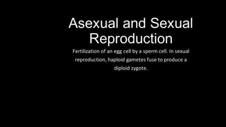 Asexual and Sexual Reproduction Fertilization of an egg cell by a sperm cell. In sexual reproduction, haploid gametes fuse to produce a diploid zygote.