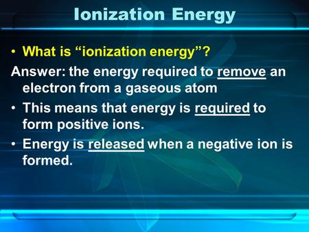 "Ionization Energy What is ""ionization energy""? Answer: the energy required to remove an electron from a gaseous atom This means that energy is required."
